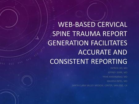 WEB-BASED CERVICAL SPINE TRAUMA REPORT GENERATION FACILITATES ACCURATE AND CONSISTENT REPORTING PATRICK DO, MD JEFFREY DORR, MD PRIYA KRISHNARAO, MD MAHESH.