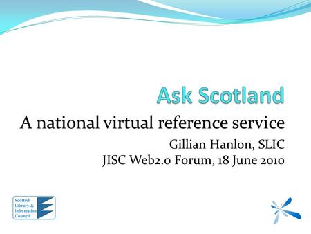 A national virtual reference service Gillian Hanlon, SLIC JISC Web2.0 Forum, 18 June 2010.