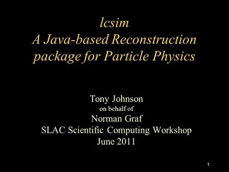 Lcsim A Java-based Reconstruction package for Particle Physics Tony Johnson on behalf of Norman Graf SLAC Scientific Computing Workshop June 2011 1.