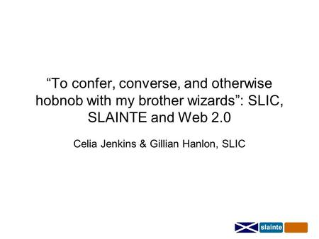 """To confer, converse, and otherwise hobnob with my brother wizards"": SLIC, SLAINTE and Web 2.0 Celia Jenkins & Gillian Hanlon, SLIC."