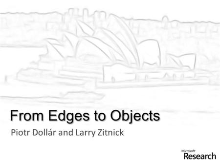 From Edges to Objects Piotr Dollár and Larry Zitnick.