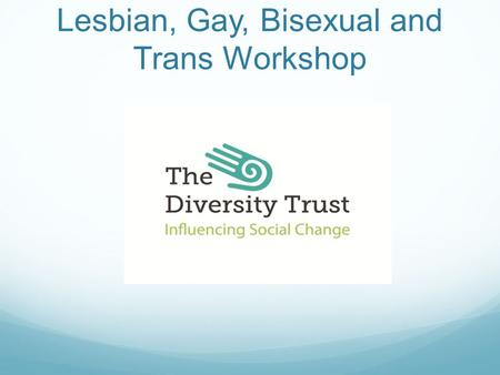 With Lesbian, Gay, Bisexual and Trans Workshop. What we'll cover Who we are and what we do Agreements Language & Definitions Research Issues that affect.