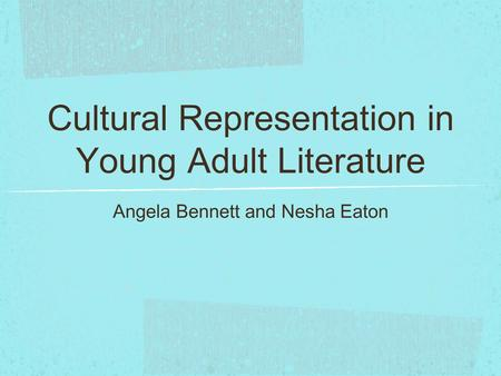 Cultural Representation in Young Adult Literature Angela Bennett and Nesha Eaton.
