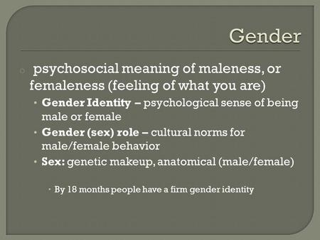 Gender psychosocial meaning of maleness, or femaleness (feeling of what you are) Gender Identity – psychological sense of being male or female Gender.