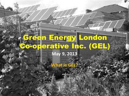 Green Energy London Co-operative Inc. (GEL) May 9, 2013 What is GEL?