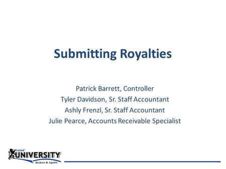 Submitting Royalties Patrick Barrett, Controller Tyler Davidson, Sr. Staff Accountant Ashly Frenzl, Sr. Staff Accountant Julie Pearce, Accounts Receivable.