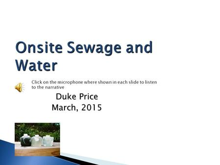 Onsite Sewage and Water Duke Price March, 2015 Click on the microphone where shown in each slide to listen to the narrative.