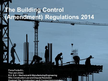The Building Control (Amendment) Regulations 2014 Fiona Forde B.L. The Law Library B.A. B.A.I. Mechanical & Manufacturing Engineering MSc.Construction.
