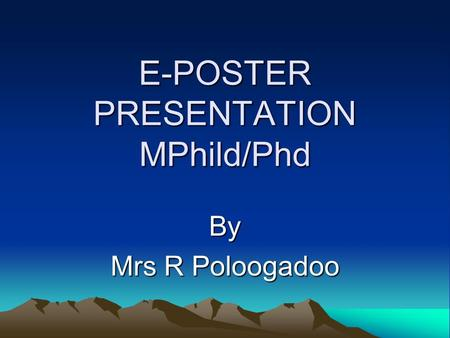 E-POSTER PRESENTATION MPhild/Phd By Mrs R Poloogadoo.