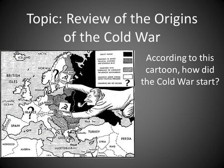 Topic: Review of the Origins of the Cold War According to this cartoon, how did the Cold War start?