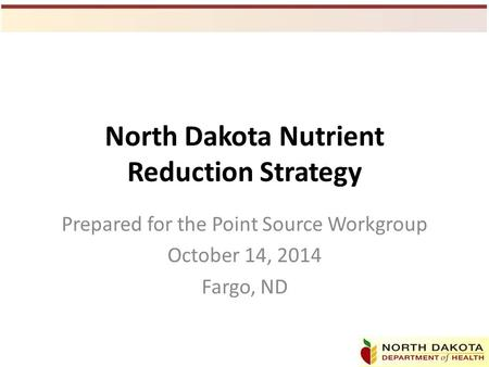 North Dakota Nutrient Reduction Strategy Prepared for the Point Source Workgroup October 14, 2014 Fargo, ND.