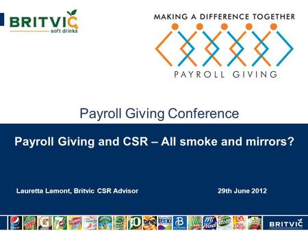 Payroll Giving Conference 29th June 2012 Lauretta Lamont, Britvic CSR Advisor Payroll Giving and CSR – All smoke and mirrors?
