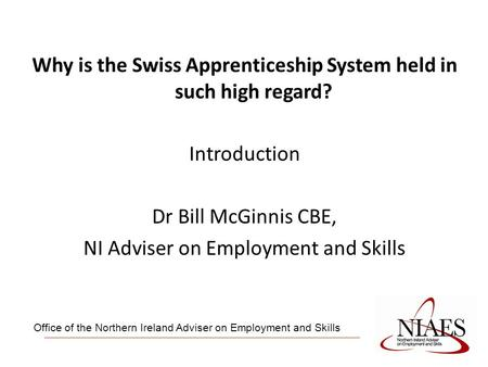 Why is the Swiss Apprenticeship System held in such high regard? Introduction Dr Bill McGinnis CBE, NI Adviser on Employment and Skills Office of the Northern.