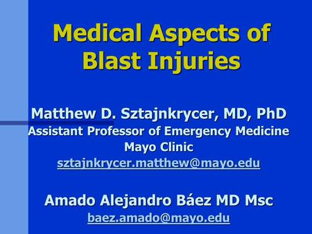 Medical Aspects of Blast Injuries Matthew D. Sztajnkrycer, MD, PhD Assistant Professor of Emergency Medicine Mayo Clinic
