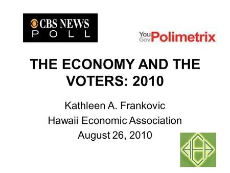 THE ECONOMY AND THE VOTERS: 2010 Kathleen A. Frankovic Hawaii Economic Association August 26, 2010.