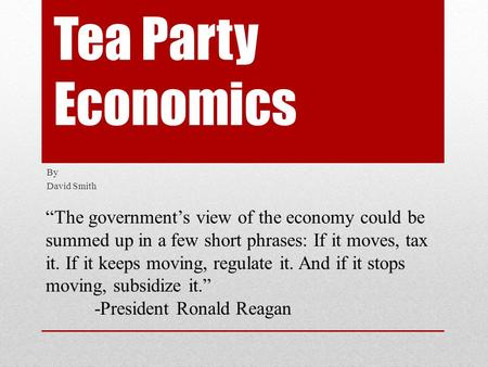"Tea Party Economics By David Smith ""The government's view of the economy could be summed up in a few short phrases: If it moves, tax it. If it keeps moving,"