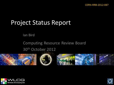 Project Status Report Ian Bird Computing Resource Review Board 30 th October 2012 CERN-RRB-2012-087.