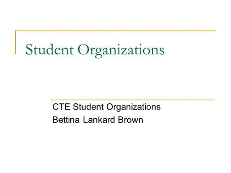 Student Organizations CTE Student Organizations Bettina Lankard Brown.