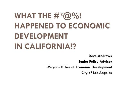 WHAT THE HAPPENED TO ECONOMIC DEVELOPMENT IN CALIFORNIA!? Steve Andrews Senior Policy Advisor Mayor's Office of Economic Development City of Los.