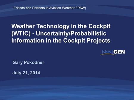 Weather Technology in the Cockpit (WTIC) - Uncertainty/Probabilistic Information in the Cockpit Projects July 21, 2014 Gary Pokodner 1 Friends and Partners.