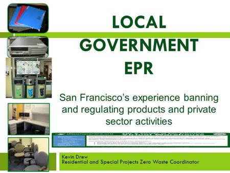LOCAL GOVERNMENT EPR San Francisco's experience banning and regulating products and private sector activities Kevin Drew Residential and Special Projects.