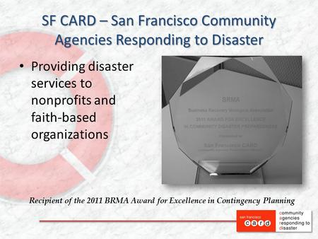 SF CARD – San Francisco Community Agencies Responding to Disaster Providing disaster services to nonprofits and faith-based organizations Recipient of.