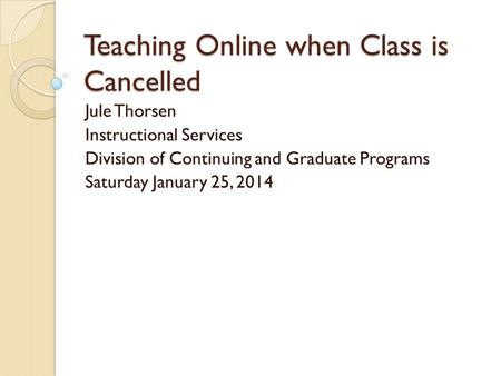Teaching Online when Class is Cancelled Jule Thorsen Instructional Services Division of Continuing and Graduate Programs Saturday January 25, 2014.