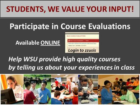 STUDENTS, WE VALUE YOUR INPUT! Participate in Course Evaluations Available ONLINE Help WSU provide high quality courses by telling us about your experiences.