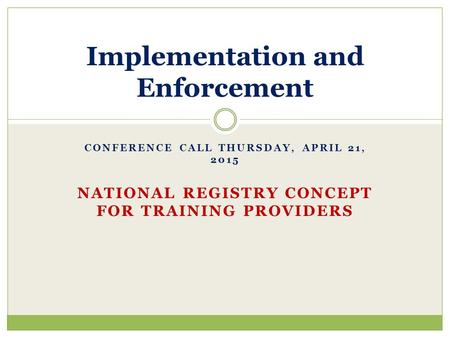 CONFERENCE CALL THURSDAY, APRIL 21, 2015 NATIONAL REGISTRY CONCEPT FOR TRAINING PROVIDERS Implementation and Enforcement.