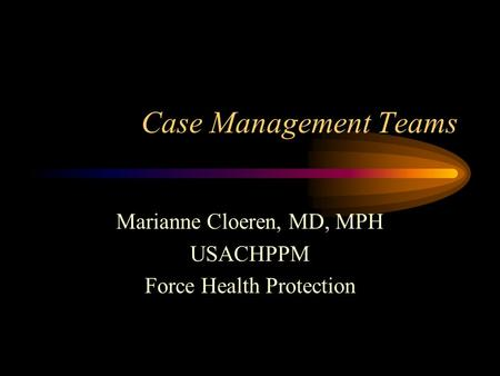 Case Management Teams Marianne Cloeren, MD, MPH USACHPPM Force Health Protection.