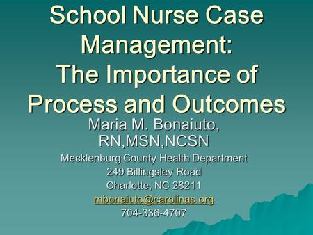 School Nurse Case Management: The Importance of Process and Outcomes Maria M. Bonaiuto, RN,MSN,NCSN Mecklenburg County Health Department 249 Billingsley.
