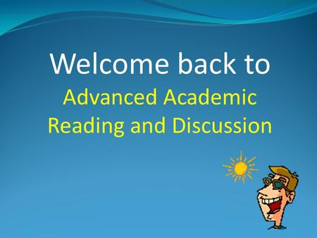 Welcome back to Advanced Academic Reading and Discussion.