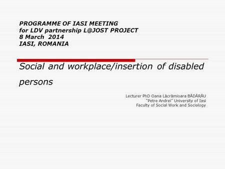 PROGRAMME OF IASI MEETING for LDV partnership PROJECT 8 March 2014 IASI, ROMANIA Social and workplace/insertion of disabled persons Lecturer PhD.