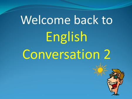 "Welcome back to English Conversation 2 Attendance Please raise your hand and say ""HERE!"""