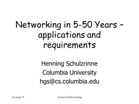 19-Aug-15Future of Networking Networking in 5-50 Years – applications and requirements Henning Schulzrinne Columbia University