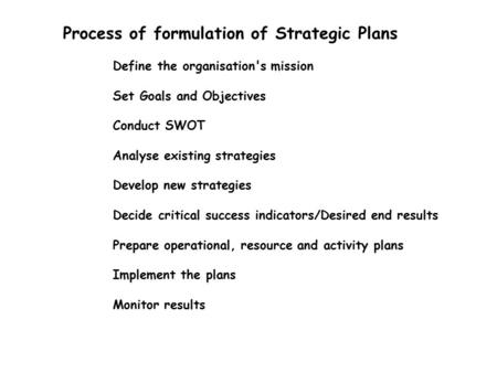 Process of formulation of Strategic Plans Define the organisation's mission Set Goals and Objectives Conduct SWOT Analyse existing strategies Develop new.
