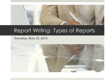Report Writing: Types of Reports Thursday, May 23, 2013.