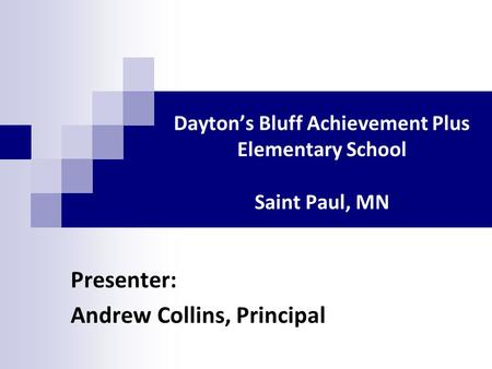 Dayton's Bluff Achievement Plus Elementary School Saint Paul, MN Presenter: Andrew Collins, Principal.
