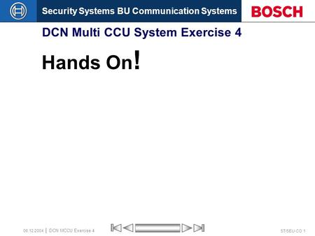 Security Systems BU Communication Systems ST/SEU-CO 1 DCN MCCU Exercise 4 08.12.2004 DCN Multi CCU System Exercise 4 Hands On !