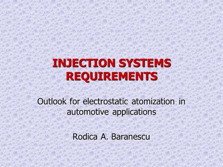 INJECTION SYSTEMS REQUIREMENTS Outlook for electrostatic atomization in automotive applications Rodica A. Baranescu Workshop on Electrostatic Atomization,