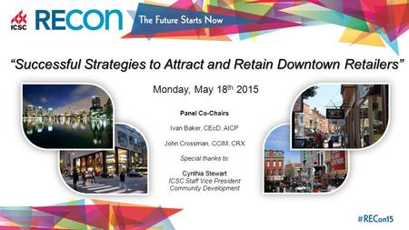 """Successful Strategies to Attract and Retain Downtown Retailers"" Monday, May 18 th 2015 Panel Co-Chairs Ivan Baker, CEcD, AICP John Crossman, CCIM, CRX."