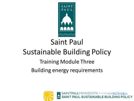 SAINT PAUL SUSTAINABLE BUILDING POLICY Saint Paul Sustainable Building Policy Training Module Three Building energy requirements.