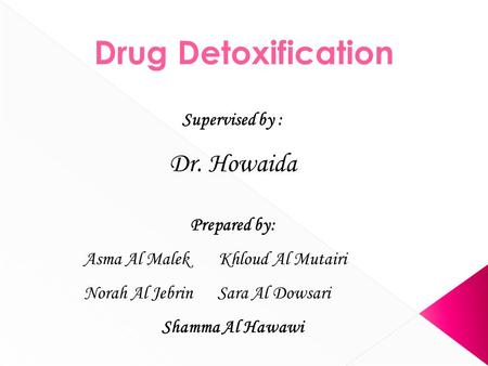 Supervised by : Dr. Howaida Prepared by: Asma Al Malek Khloud Al Mutairi Norah Al Jebrin Sara Al Dowsari Shamma Al Hawawi Drug Detoxification.