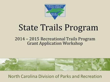 North Carolina Division of Parks and Recreation State Trails Program 2014 – 2015 Recreational Trails Program Grant Application Workshop.