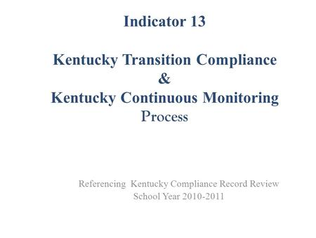 Indicator 13 Kentucky Transition Compliance & Kentucky Continuous Monitoring Process Referencing Kentucky Compliance Record Review School Year 2010-2011.