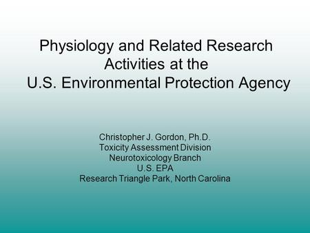 Physiology and Related Research Activities at the U.S. Environmental Protection Agency Christopher J. Gordon, Ph.D. Toxicity Assessment Division Neurotoxicology.