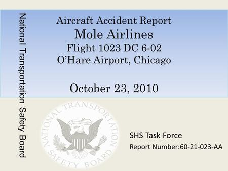 Aircraft Accident Report Mole Airlines Flight 1023 DC 6-02 O'Hare Airport, Chicago October 23, 2010 National Transportation Safety Board SHS Task Force.