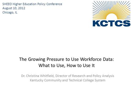 Dr. Christina Whitfield, Director of Research and Policy Analysis Kentucky Community and Technical College System The Growing Pressure to Use Workforce.