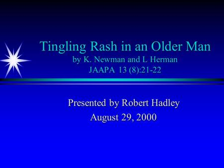 Tingling Rash in an Older Man by K. Newman and L Herman JAAPA 13 (8):21-22 Presented by Robert Hadley August 29, 2000.