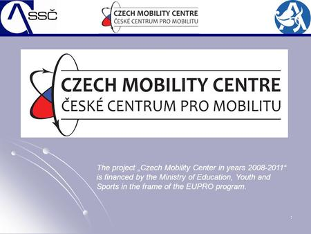 "1 The project ""Czech Mobility Center in years 2008-2011"" is financed by the Ministry of Education, Youth and Sports in the frame of the EUPRO program."